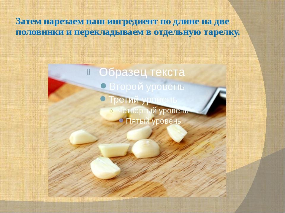 Затем нарезаем наш ингредиент по длине на две половинки и перекладываем в отд...