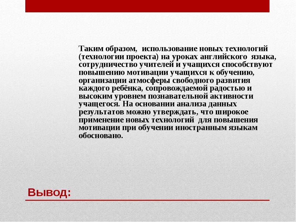 Вывод: Таким образом, использование новых технологий (технологии проекта) на...