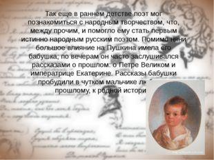Так еще в раннем детстве поэт мог познакомиться с народным творчеством, что,