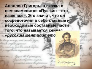 Аполлон Григорьев сказал о нем знаменитое «Пушкин – это наше все». Это значит