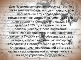 Для Пушкина история отечества - это не только великие победы и подвиг народа,