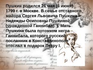 Пушкин родился 26 мая (6 июня) 1799 г. в Москве. В семье отставного майора Се