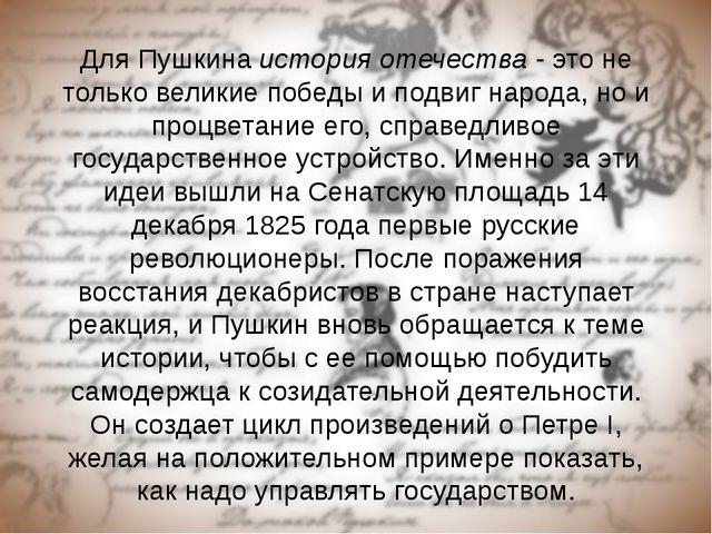 Для Пушкина история отечества - это не только великие победы и подвиг народа,...