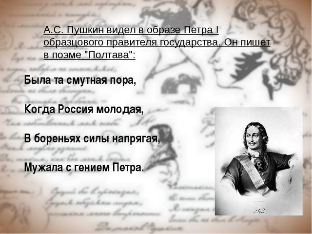 А.С. Пушкин видел в образе Петра I образцового правителя государства. Он пише...