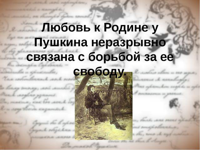 Любовь к Родине у Пушкина неразрывно связана с борьбой за ее свободу.