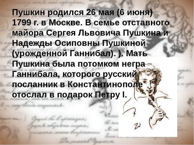 Пушкин родился 26 мая (6 июня) 1799 г. в Москве. В семье отставного майора Се...