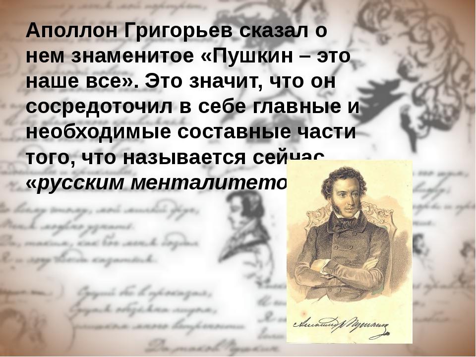 Аполлон Григорьев сказал о нем знаменитое «Пушкин – это наше все». Это значит...