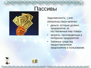 Пассивы Задолженность ( или обязательства)и капитал: деньги, которые должно п