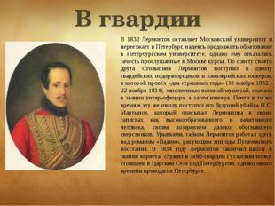 В 1832 Лермонтов оставляет Московский университет и переезжает в Петербург, н