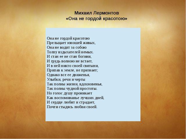 Михаил Лермонтов «Она не гордой красотою» Она не гордой красотою Прельщает ю...