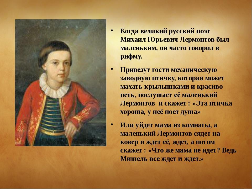 Когда великий русский поэт Михаил Юрьевич Лермонтов был маленьким, он часто г...