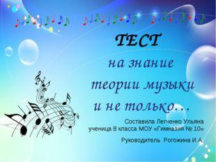 ТЕСТ на знание теории музыки и не только… Руководитель Рогожина И.А. Состави
