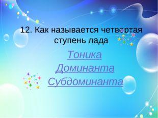 12. Как называется четвертая ступень лада Тоника Субдоминанта Доминанта