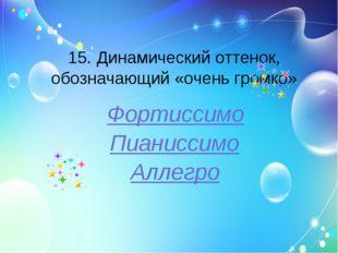 15. Динамический оттенок, обозначающий «очень громко» Фортиссимо Пианиссимо А