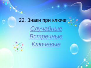22. Знаки при ключе Случайные Встречные Ключевые