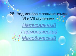 28. Вид минора с повышенными VI и VII ступенями Натуральный Гармонический Мел