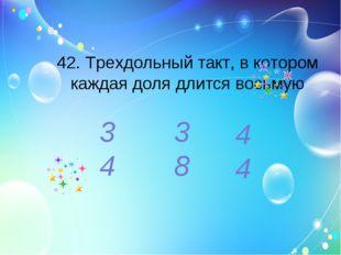 42. Трехдольный такт, в котором каждая доля длится восьмую 3 4 3 8 4 4