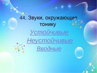 44. Звуки, окружающие тонику Устойчивые Неустойчивые Вводные