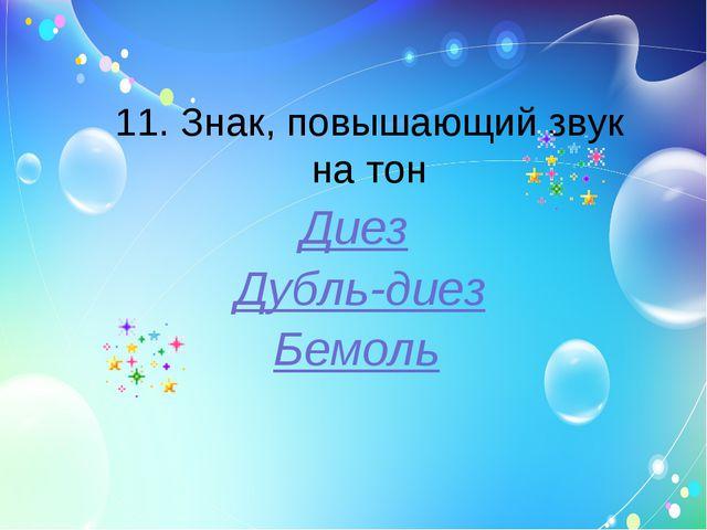 11. Знак, повышающий звук на тон Диез Дубль-диез Бемоль