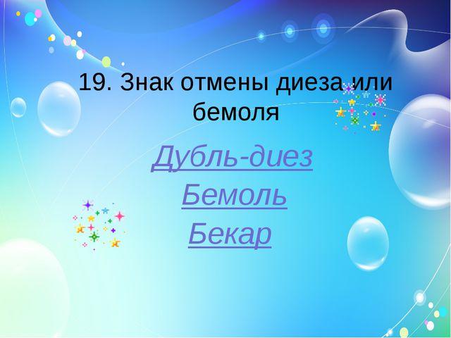 19. Знак отмены диеза или бемоля Дубль-диез Бемоль Бекар