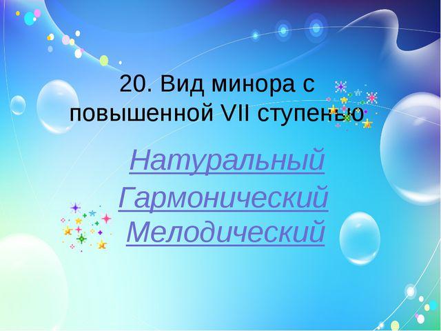 20. Вид минора с повышенной VII ступенью Натуральный Гармонический Мелодический