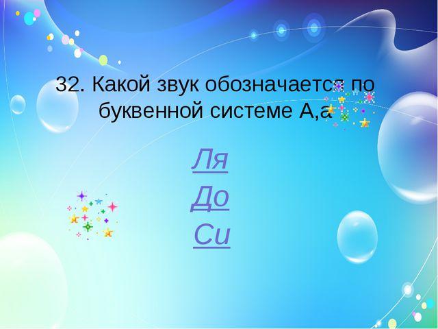 32. Какой звук обозначается по буквенной системе A,a Ля До Си