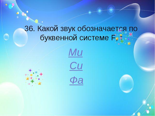 36. Какой звук обозначается по буквенной системе F, f Ми Си Фа