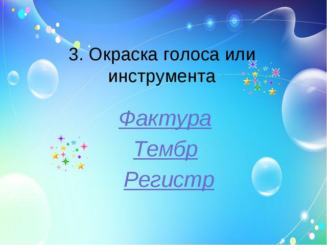 3. Окраска голоса или инструмента Фактура Тембр Регистр