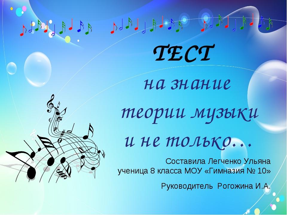 ТЕСТ на знание теории музыки и не только… Руководитель Рогожина И.А. Состави...
