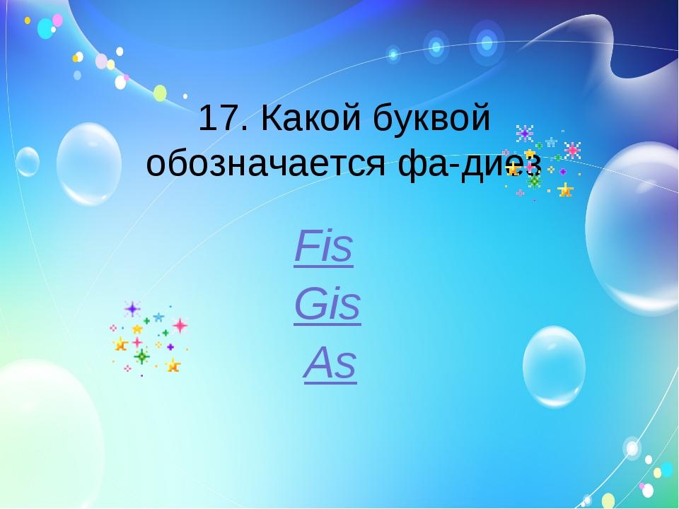 17. Какой буквой обозначается фа-диез Fis Gis As