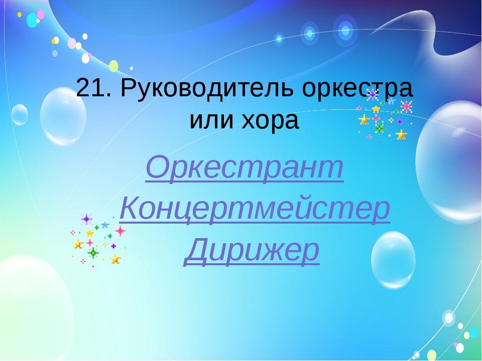 21. Руководитель оркестра или хора Оркестрант Концертмейстер Дирижер