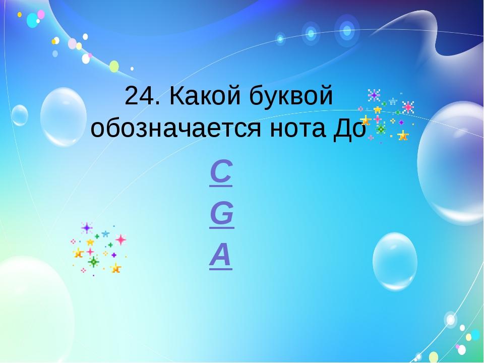 24. Какой буквой обозначается нота До C G A