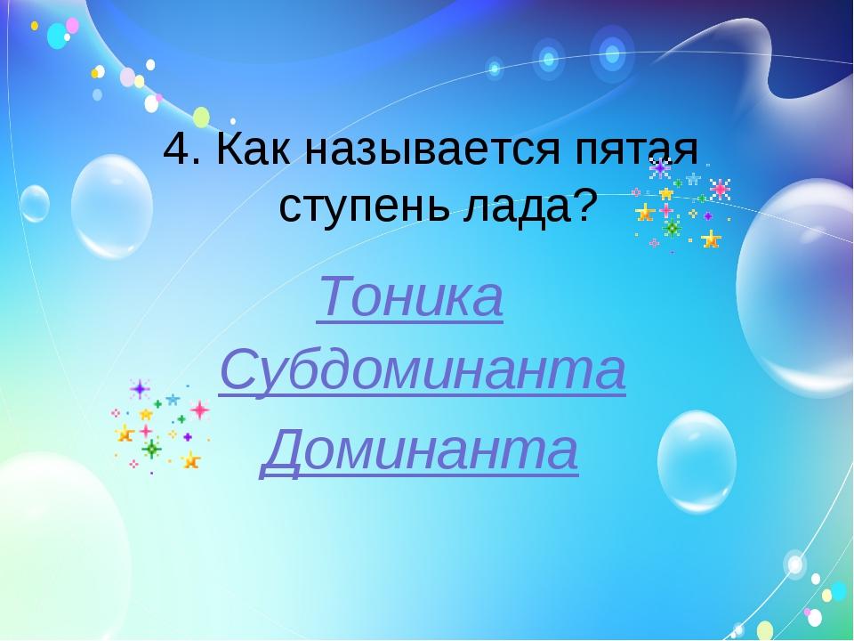 4. Как называется пятая ступень лада? Тоника Субдоминанта Доминанта