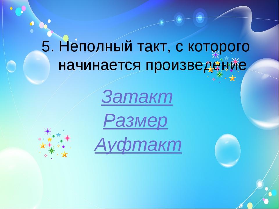 5. Неполный такт, с которого начинается произведение Затакт Размер Ауфтакт