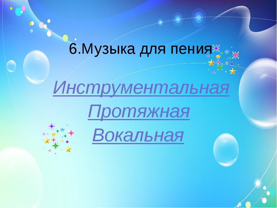 6.Музыка для пения Инструментальная Протяжная Вокальная