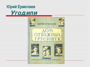 Юрий Ермолаев Угодили