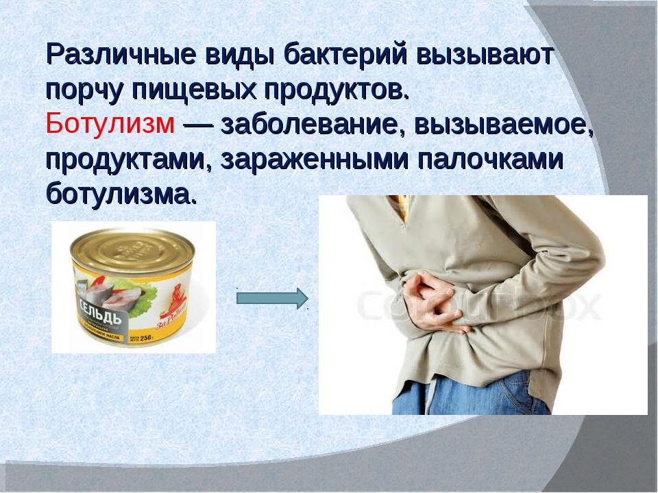 Различные виды бактерий вызывают порчу пищевых продуктов. Ботулизм — заболева...