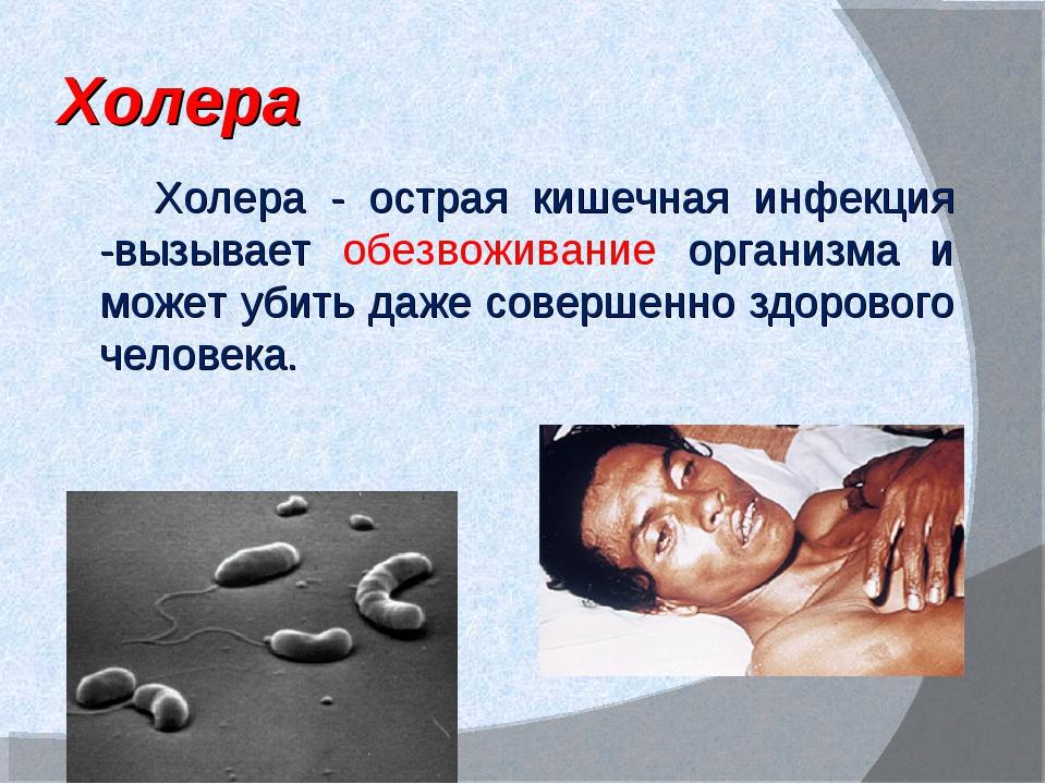 Холера Холера - острая кишечная инфекция -вызывает обезвоживание организма и...