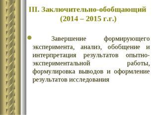 III. Заключительно-обобщающий (2014 – 2015 г.г.) Завершение формирующего эксп