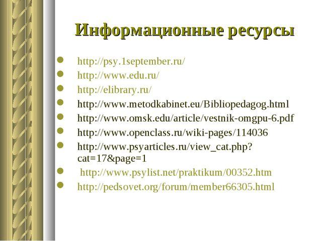 Информационные ресурсы http://psy.1september.ru/ http://www.edu.ru/ http://el...