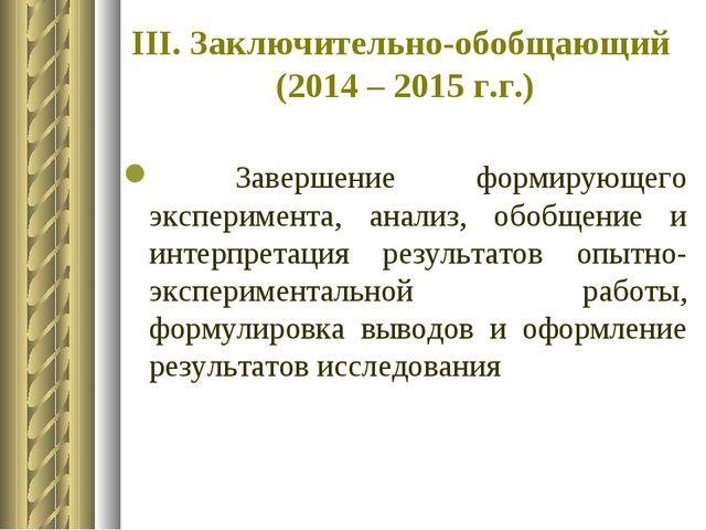 III. Заключительно-обобщающий (2014 – 2015 г.г.) Завершение формирующего эксп...