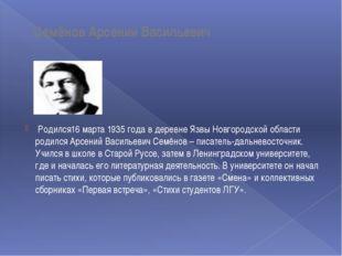 Семёнов Арсений Васильевич Родился16 марта 1935 года в деревне Язвы Новгород