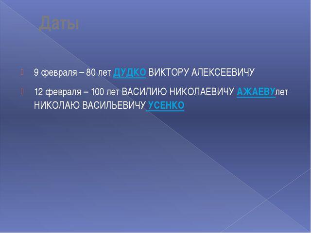 Даты 9 февраля – 80 лет ДУДКО ВИКТОРУ АЛЕКСЕЕВИЧУ 12 февраля – 100 лет ВАСИЛ...