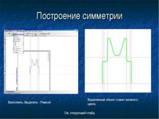 Построение симметрии Выполнить: Выделить - Рамкой Выделенный объект станет зе