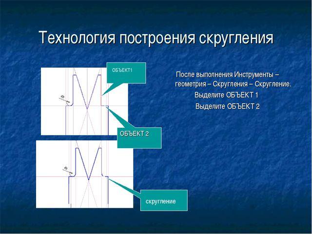 Технология построения скругления После выполнения Инструменты – геометрия – С...