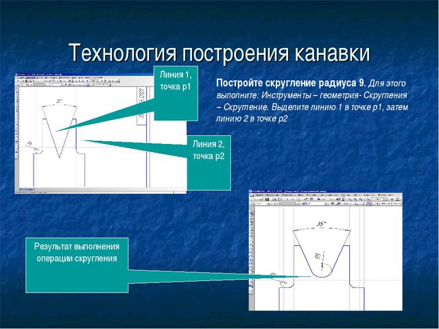Технология построения канавки Постройте скругление радиуса 9. Для этого выпол...