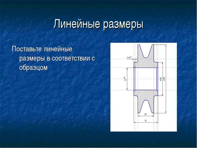Линейные размеры Поставьте линейные размеры в соответствии с образцом