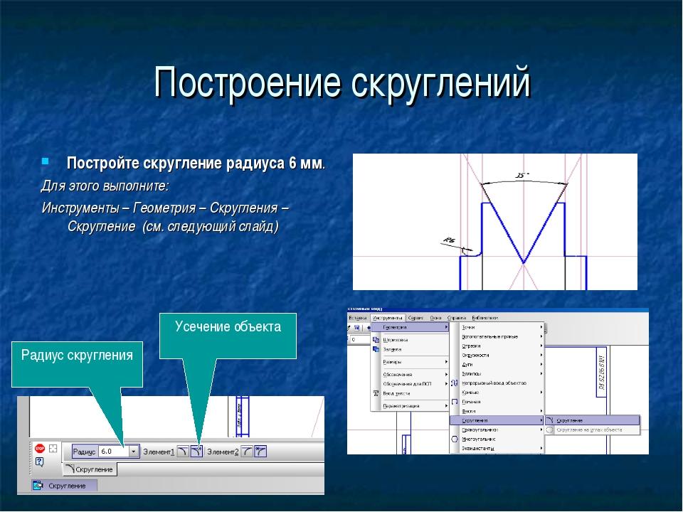 Построение скруглений Постройте скругление радиуса 6 мм. Для этого выполните:...