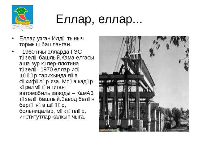 Еллар, еллар... Еллар узган.Илдә тыныч тормыш башланган. 1960 нчы елларда ГЭС...