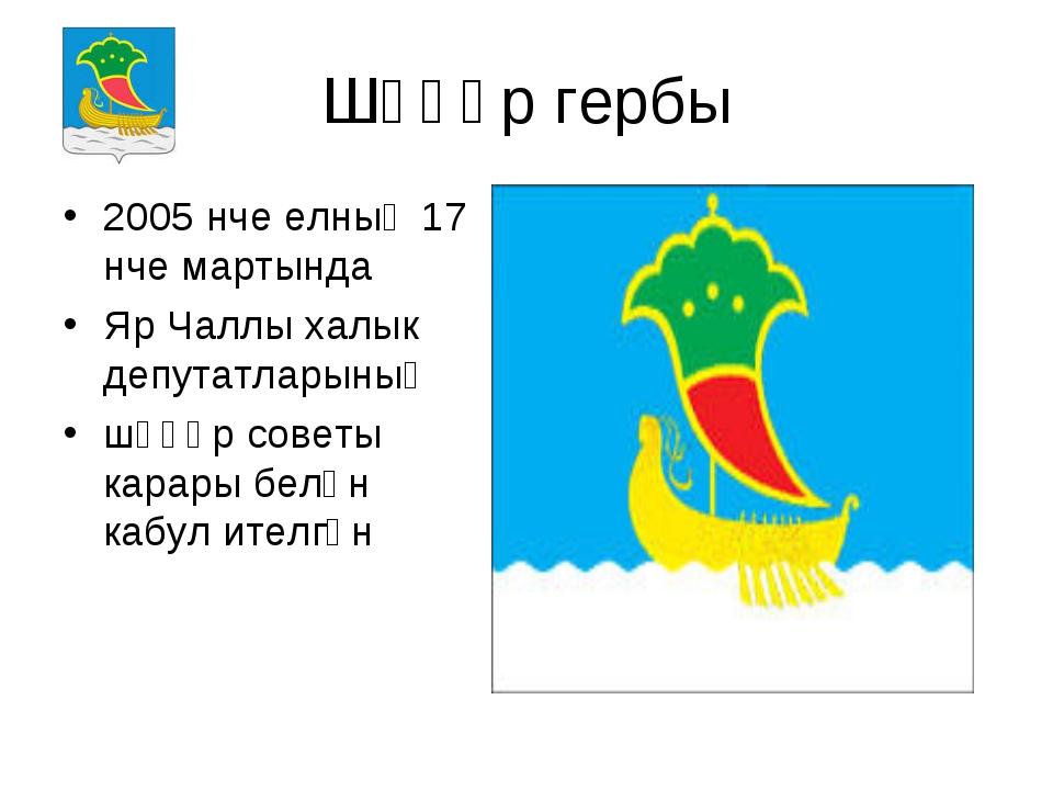 Шәһәр гербы 2005 нче елның 17 нче мартында Яр Чаллы халык депутатларының шәһә...